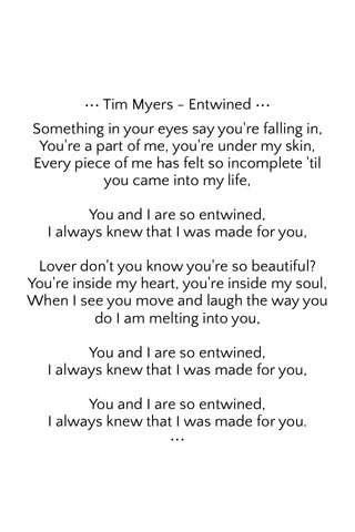 ••• Tim Myers - Entwined ••• Something in your eyes say you're falling in, You're a part of me, you're under my skin, Every piece of me has felt so incomplete 'til you came into my life, You and I are so entwined, I always knew that I was made for you, Lover don't you know you're so beautiful? You're inside my heart, you're inside my soul, When I see you move and laugh the way you do I am melting into you, You and I are so entwined, I always knew that I was made for you, You and I are so entwined, I always knew that I was made for you. •••