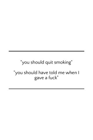 """""""you should quit smoking"""" """"you should have told me when I gave a fuck"""""""