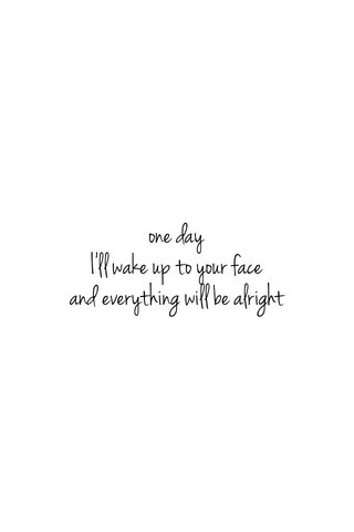 one day I'll wake up to your face and everything will be alright