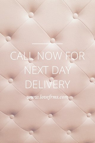CALL NOW FOR NEXT DAY DELIVERY www.lovefrms.com