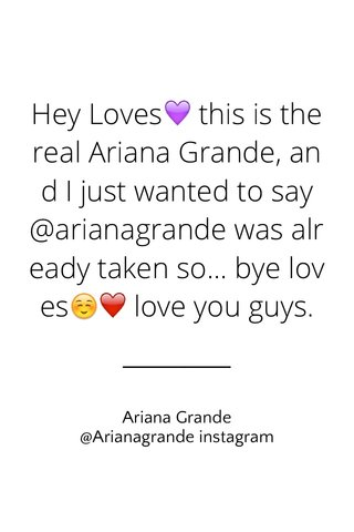 Hey Loves💜 this is the real Ariana Grande, and I just wanted to say @arianagrande was already taken so... bye loves☺️❤️ love you guys. Ariana Grande @Arianagrande instagram