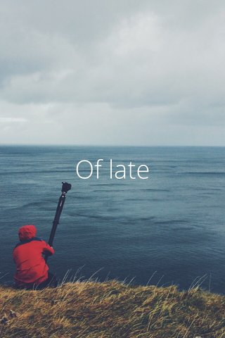 Of late
