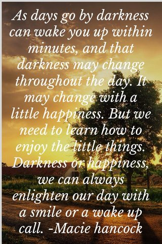 As days go by darkness can wake you up within minutes, and that darkness may change throughout the day. It may change with a little happiness. But we need to learn how to enjoy the little things. Darkness or happiness, we can always enlighten our day with a smile or a wake up call. -Macie hancock