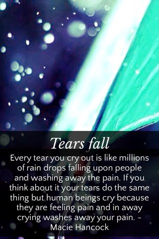 Tears fall Every tear you cry out is like millions of rain drops falling upon people and washing away the pain. If you think about it your tears do the same thing but human beings cry because they are feeling pain and in away crying washes away your pain. -Macie Hancock