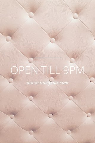 OPEN TILL 9PM www.lovefrms.com
