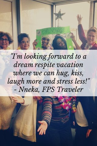"""""""I'm looking forward to a dream respite vacation where we can hug, kiss, laugh more and stress less!"""" - Nneka, FPS Traveler"""