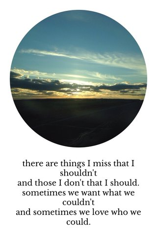 there are things I miss that I shouldn't and those I don't that I should. sometimes we want what we couldn't and sometimes we love who we could.