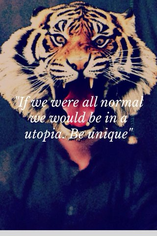 """""""If we were all normal we would be in a utopia. Be unique"""""""