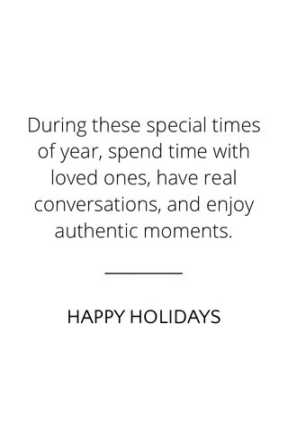 During these special times of year, spend time with loved ones, have real conversations, and enjoy authentic moments. HAPPY HOLIDAYS
