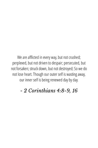 - 2 Corinthians 4:8-9, 16 We are afflicted in every way, but not crushed; perplexed, but not driven to despair; persecuted, but not forsaken; struck down, but not destroyed; So we do not lose heart. Though our outer self is wasting away, our inner self is being renewed day by day.