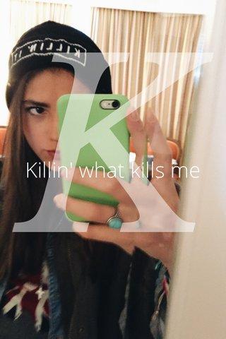 K Killin' what kills me
