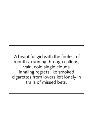 A beautiful girl with the foulest of mouths, running through callous, vain, cold single clouds inhaling regrets like smoked cigarettes from lovers left lonely in trails of missed bets.