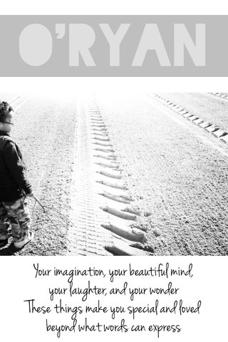 O'ryan Your imagination, your beautiful mind, your laughter, and your wonder These things make you special and loved beyond what words can express