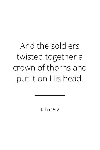 And the soldiers twisted together a crown of thorns and put it on His head. John 19:2