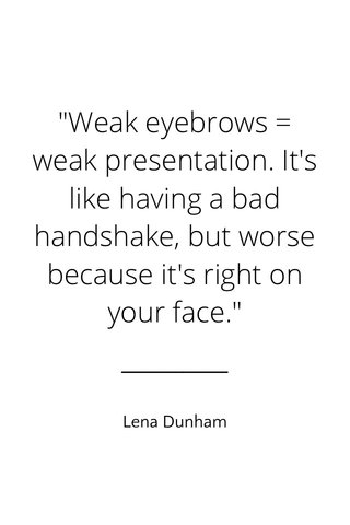 """""""Weak eyebrows = weak presentation. It's like having a bad handshake, but worse because it's right on your face."""" Lena Dunham"""