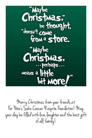 Merry Christmas from your friends at For Pete's Sake Cancer Respite Foundation! May your day be filled with love, laughter and the best gift of all: family!