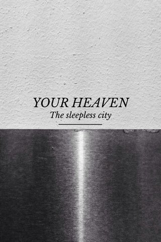 YOUR HEAVEN The sleepless city
