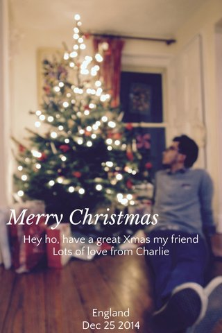 Merry Christmas Hey ho, have a great Xmas my friend Lots of love from Charlie England Dec 25 2014