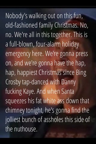 Nobody's walking out on this fun, old-fashioned family Christmas. No, no. We're all in this together. This is a full-blown, four-alarm holiday emergency here. We're gonna press on, and we're gonna have the hap, hap, happiest Christmas since Bing Crosby tap-danced with Danny fucking Kaye. And when Santa squeezes his fat white ass down that chimney tonight, he's gonna find the jolliest bunch of assholes this side of the nuthouse.