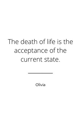 The death of life is the acceptance of the current state. Olivia