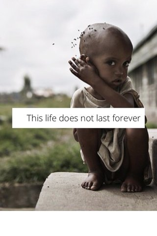 This life does not last forever
