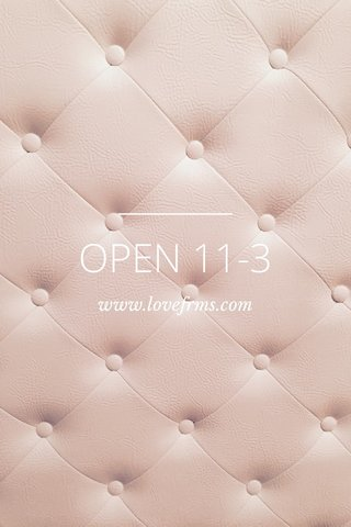 OPEN 11-3 www.lovefrms.com