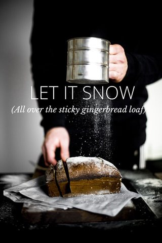 LET IT SNOW (All over the sticky gingerbread loaf)