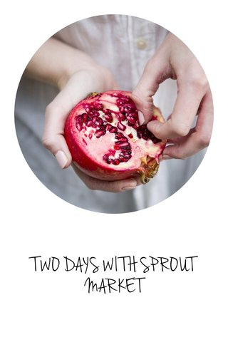 TWO DAYS WITH SPROUT MARKET