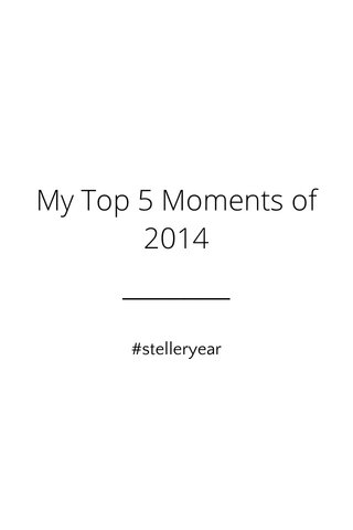 My Top 5 Moments of 2014 #stelleryear