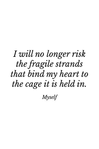 I will no longer risk the fragile strands that bind my heart to the cage it is held in. Myself