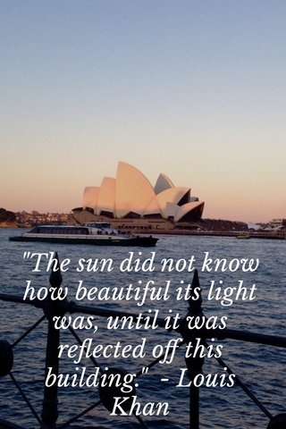 """""""The sun did not know how beautiful its light was, until it was reflected off this building."""" - Louis Khan"""