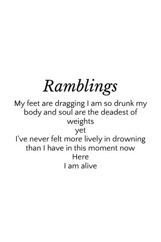 Ramblings My feet are dragging I am so drunk my body and soul are the deadest of weights yet I've never felt more lively in drowning than I have in this moment now Here I am alive