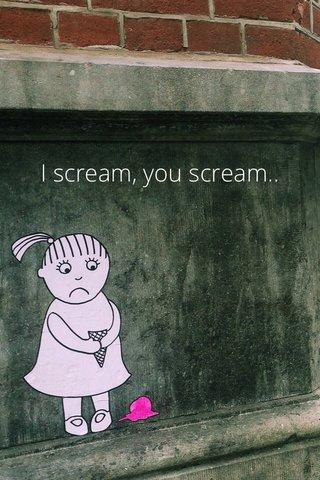 I scream, you scream..