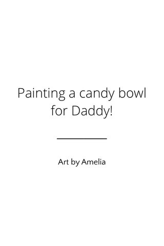 Painting a candy bowl for Daddy! Art by Amelia