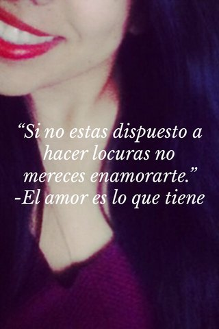 """""""Si no estas dispuesto a hacer locuras no mereces enamorarte."""" -El amor es lo que tiene"""