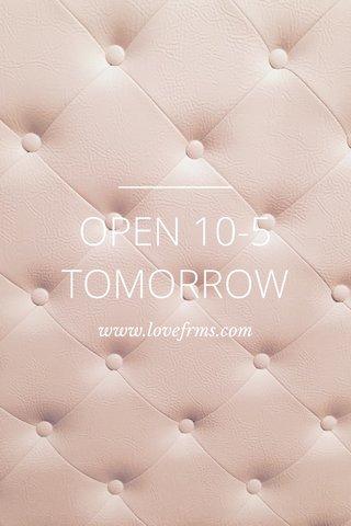 OPEN 10-5 TOMORROW www.lovefrms.com