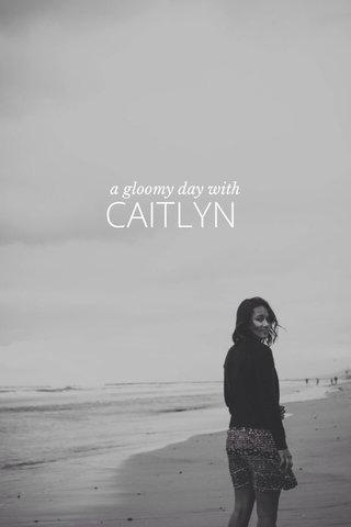 CAITLYN a gloomy day with