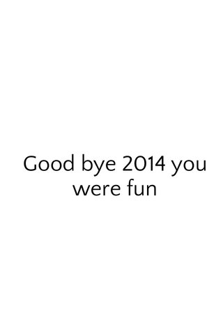 Good bye 2014 you were fun