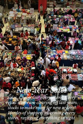 New Year Sales Sales. Cheap sale everywhere. Every retail stores are clearing off last years stocks to make room for new orders. Hordes of shoppers swarming every stores, ravaging everything in sight