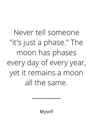 """Never tell someone """"it's just a phase."""" The moon has phases every day of every year, yet it remains a moon all the same. Myself"""