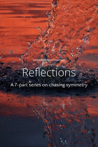 Reflections A 7-part series on chasing symmetry