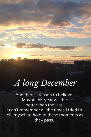 A long December And there's reason to believe. Maybe this year will be better than the last. I can't remember all the times I tried to tell myself to hold to these moments as they pass.
