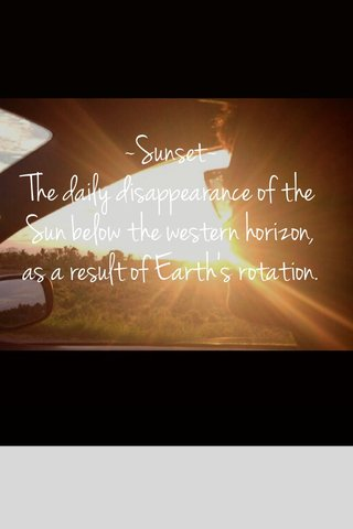 ~Sunset~ The daily disappearance of the Sun below the western horizon, as a result of Earth's rotation.