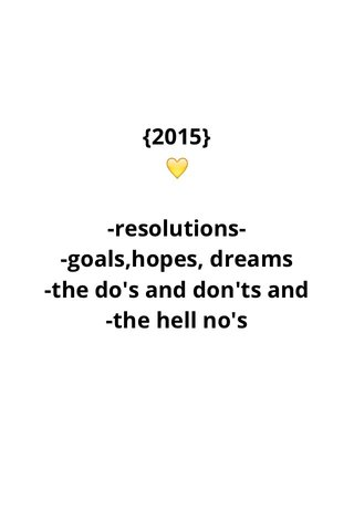 {2015} 💛 -resolutions- -goals,hopes, dreams -the do's and don'ts and -the hell no's