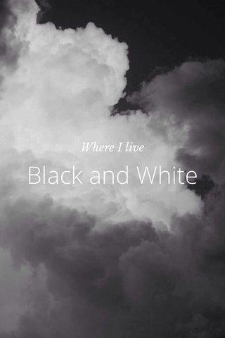 Black and White Where I live