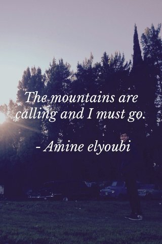 The mountains are calling and I must go. - Amine elyoubi