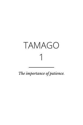 TAMAGO 1 The importance of patience.