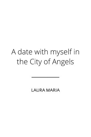A date with myself in the City of Angels LAURA MARIA