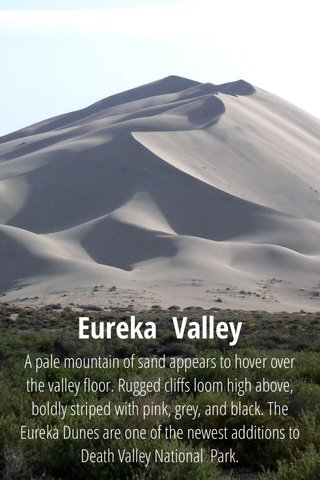 Eureka Valley A pale mountain of sand appears to hover over the valley floor. Rugged cliffs loom high above, boldly striped with pink, grey, and black. The Eureka Dunes are one of the newest additions to Death Valley National Park.