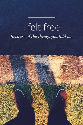 I felt free Because of the things you told me